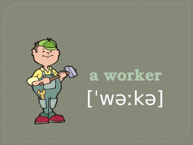 a worker   [ˈwəːkə]