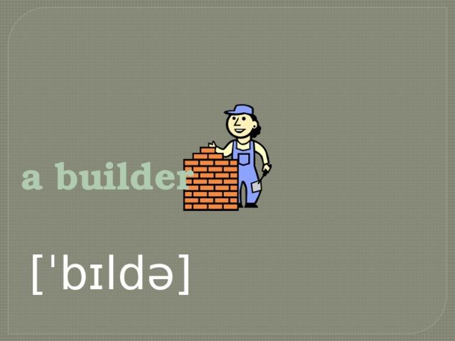 a builder  [ˈbɪldə]