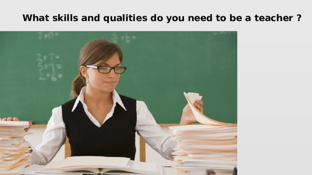 What skills and qualities do you need to be a teacher ?