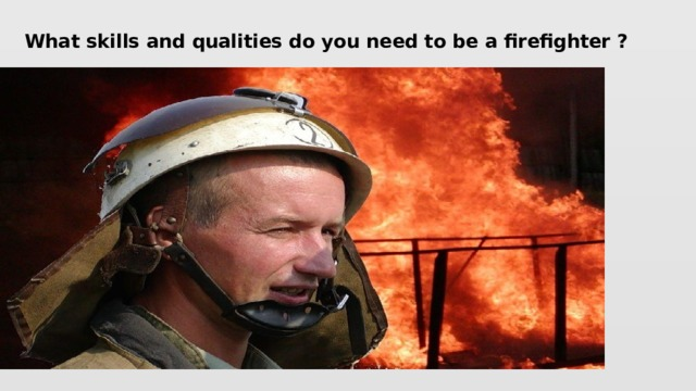 What skills and qualities do you need to be a firefighter ?