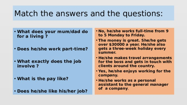 Match the answers and the questions: What does your mum/dad do for a living ? No, he/she works full-time from 9 to 5 Monday to Friday. The money is great. She/he gets over $30000 a year. He/she also gets a three-week holiday every summer. He/she makes travel arrangements for the boss and gets in touch with clients around the country. Yes, he/she enjoys working for the company. He/she works as a personal assistant to the general manager of a company .  Does he/she work part-time?  What exactly does the job involve ?  What is the pay like?