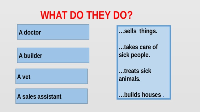 What do they do? A doctor … sells things.  … takes care of sick people.  … treats sick animals.  … builds houses . A doctor helps people. A builder A builder builds houses. A vet helps animals. A vet A sales assistant A saleswoman sells things.