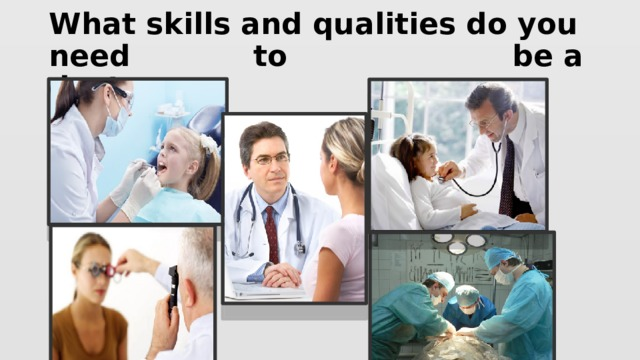 What skills and qualities do you need to be a doctor ?