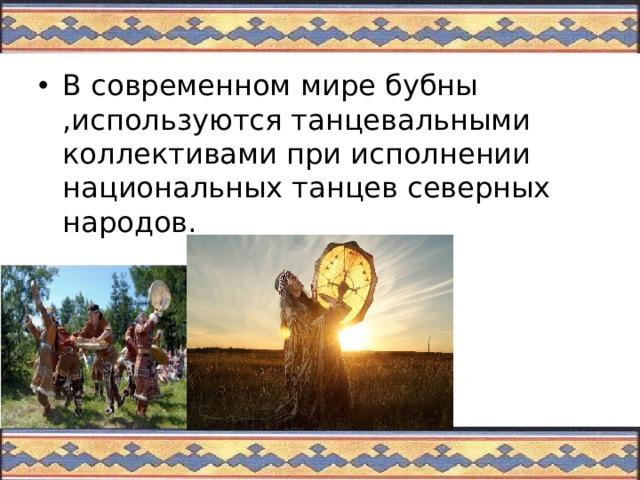 В современном мире бубны ,используются танцевальными коллективами при исполнении национальных танцев северных народов.