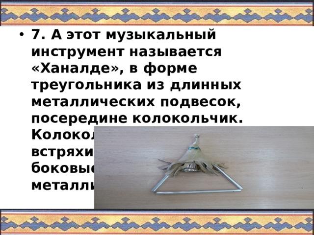 7. А этот музыкальный инструмент называется «Ханалде», в форме треугольника из длинных металлических подвесок, посередине колокольчик. Колокольчик можно встряхивать, а ещё ударять боковые стороны металлической палочкой.
