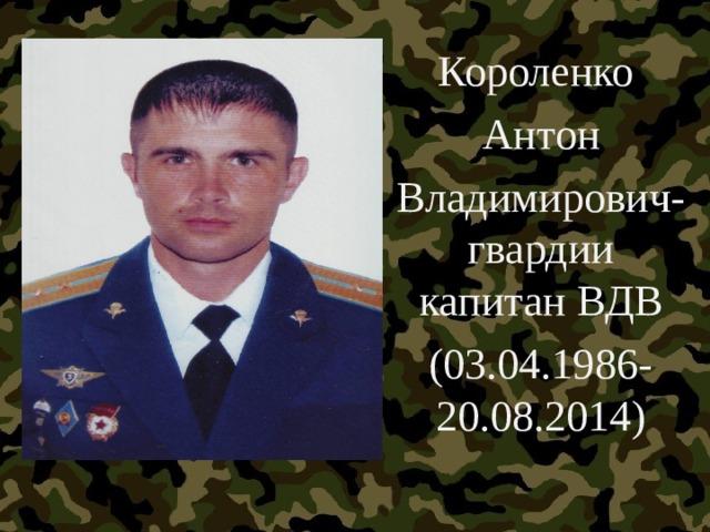 Короленко Антон Владимирович-гвардии капитан ВДВ (03.04.1986-20.08.2014)