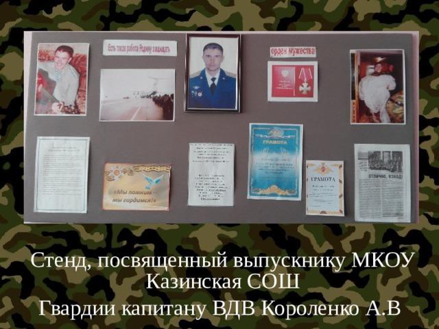 Стенд, посвященный выпускнику МКОУ Казинская СОШ Гвардии капитану ВДВ Короленко А.В