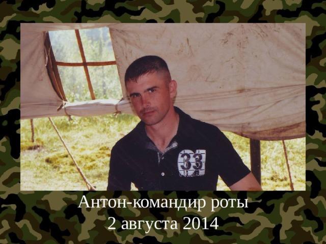 Антон-командир роты  2 августа 2014
