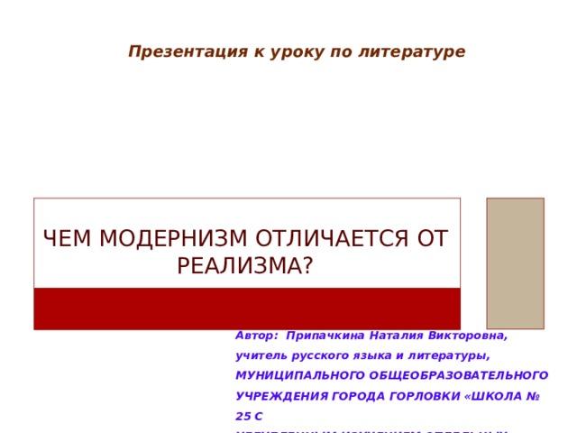 Презентация к уроку по литературе Чем модернизм отличается от реализма? Автор: Припачкина Наталия Викторовна,  учитель русского языка и литературы, МУНИЦИПАЛЬНОГО ОБЩЕОБРАЗОВАТЕЛЬНОГО УЧРЕЖДЕНИЯ ГОРОДА ГОРЛОВКИ «ШКОЛА № 25 С УГЛУБЛЕННЫМ ИЗУЧЕНИЕМ ОТДЕЛЬНЫХ ПРЕДМЕТОВ»