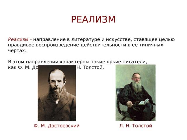 реализм Реализм - направление в литературе и искусстве, ставящее целью правдивое воспроизведение действительности в её типичных чертах. В этом направлении характерны такие яркие писатели,  как Ф. М. Достоевский и Л. Н. Толстой. Ф. М. Достоевский Л. Н. Толстой
