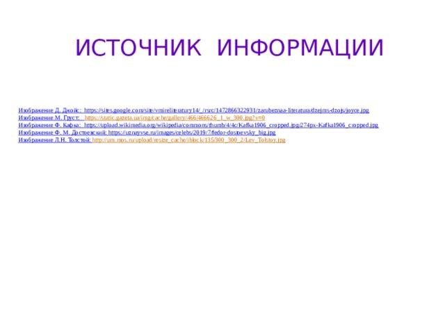 ИСТОЧНИК ИНФОРМАЦИИ Изображение Д. Джойс: https://sites.google.com/site/vmireliteratury14/_/rsrc/1472866322931/zarubeznaa-literatura/dzejms-dzojs/joyce.jpg Изображение М. Груст: https :// static.gazeta.ua/img/cache/gallery/466/466626_1_w_300.jpg?v=0 Изображение Ф. Кафка: https://upload.wikimedia.org/wikipedia/commons/thumb/4/4c/Kafka1906_cropped.jpg/274px-Kafka1906_cropped.jpg Изображение Ф. М. Достоевский: https://uznayvse.ru/images/celebs/2019/7/fedor-dostoevsky_big.jpg Изображение Л.Н. Толстой: http:// um.mos.ru/upload/resize_cache/iblock/135/300_300_2/Lev_Tolstoy.jpg
