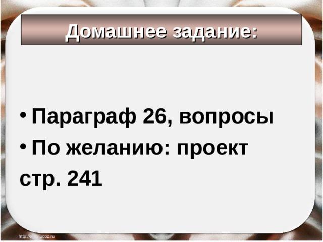 Домашнее задание: Параграф 26, вопросы По желанию: проект стр. 241