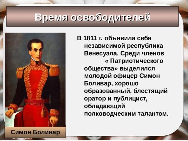 Время освободителей В 1811 г. объявила себя независимой республика Венесуэла. Среди членов « Патриотического общества» выделился молодой офицер Симон Боливар, хорошо образованный, блестящий оратор и публицист, обладающий полководческим талантом. Симон Боливар