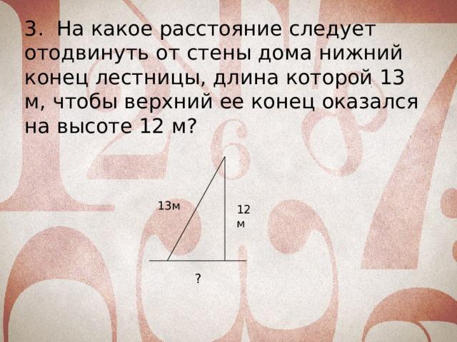 3. На какое расстояние следует отодвинуть от стены дома нижний конец лестницы, длина которой 13 м, чтобы верхний ее конец оказался на высоте 12 м? 13м 12м ?