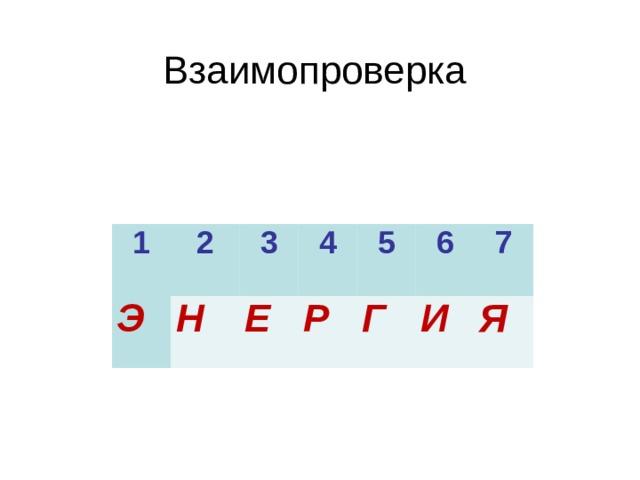 Взаимопроверка 1 Э 2 3 Н 4 Е 5 Р Г 6 7 И Я
