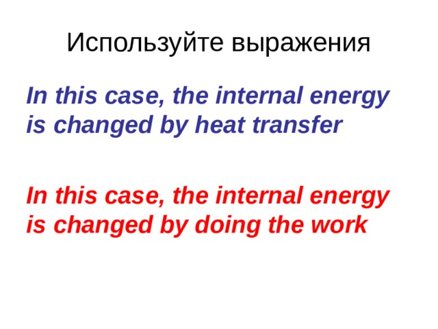 Используйте выражения In this case, the internal energy is changed by heat transfer  In this case, the internal energy is changed by doing the work