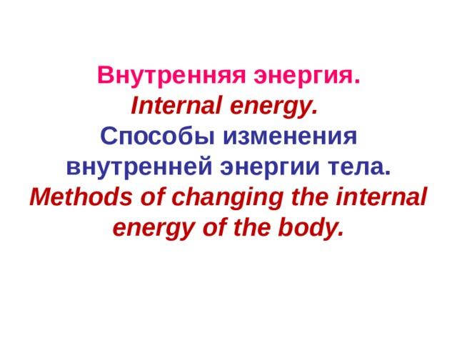 Внутренняя энергия.  Internal energy.  Способы изменения внутренней энергии тела.  Methods of changing the internal energy of the body.