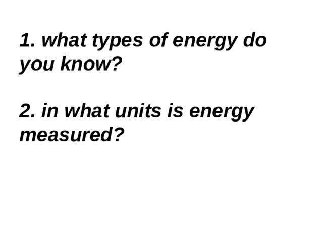 1. what types of energy do you know?   2. in what units is energy measured?