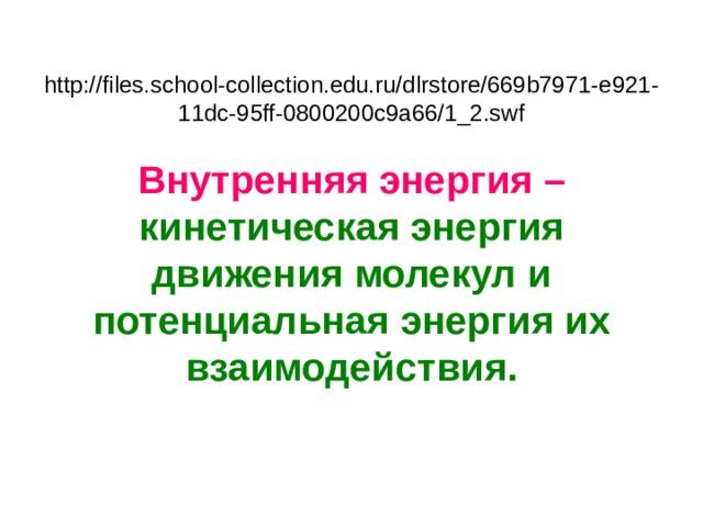 http://files.school-collection.edu.ru/dlrstore/669b7971-e921-11dc-95ff-0800200c9a66/1_2.swf   Внутренняя энергия –  кинетическая энергия движения молекул и потенциальная энергия их взаимодействия.