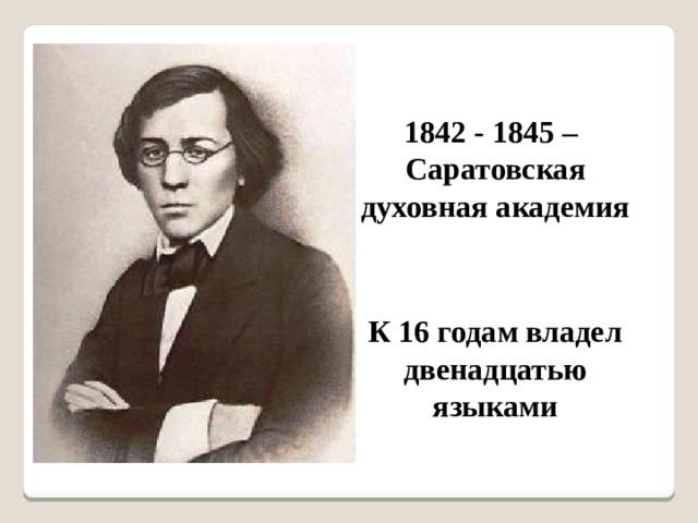 1842 - 1845 – Саратовская духовная академия К 16 годам владел двенадцатью языками
