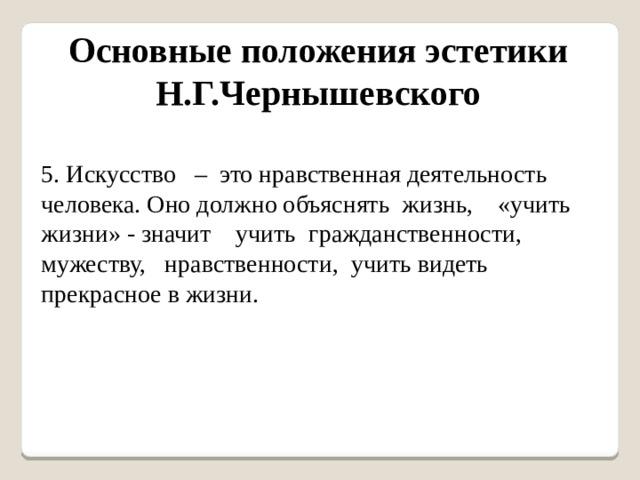Основные положения эстетики Н.Г.Чернышевского 5. Искусство – это нравственная деятельность человека. Оно должно объяснять жизнь, «учить жизни» - значит учить гражданственности, мужеству, нравственности, учить видеть прекрасное в жизни.