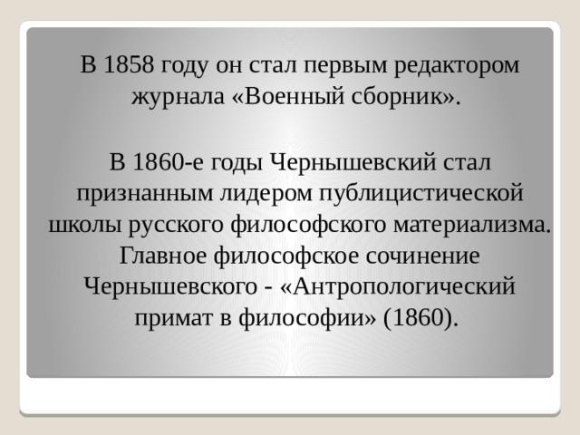 В 1858 году он стал первым редактором журнала «Военный сборник». В 1860-е годы Чернышевский стал признанным лидером публицистической школы русского философского материализма. Главное философское сочинение Чернышевского - «Антропологический примат в философии» (1860).