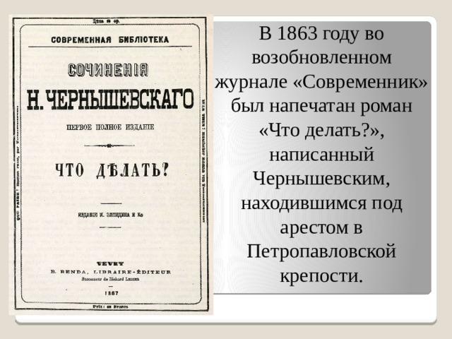В 1863 году во возобновленном журнале «Современник» был напечатан роман «Что делать?», написанный Чернышевским, находившимся под арестом в Петропавловской крепости.