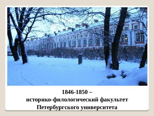 1846-1850 – историко-филологический факультет Петербургского университета