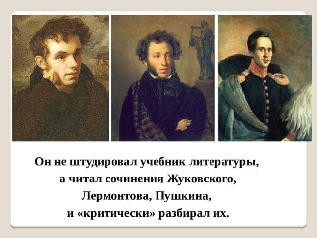 Он не штудировал учебник литературы, а читал сочинения Жуковского,  Лермонтова, Пушкина, и «критически» разбирал их.