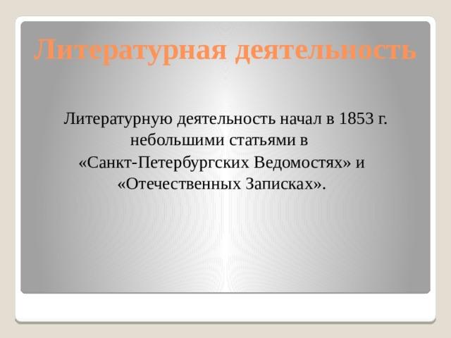 Литературная деятельность  Литературную деятельность начал в 1853 г. небольшими статьями в «Санкт-Петербургских Ведомостях» и «Отечественных Записках».