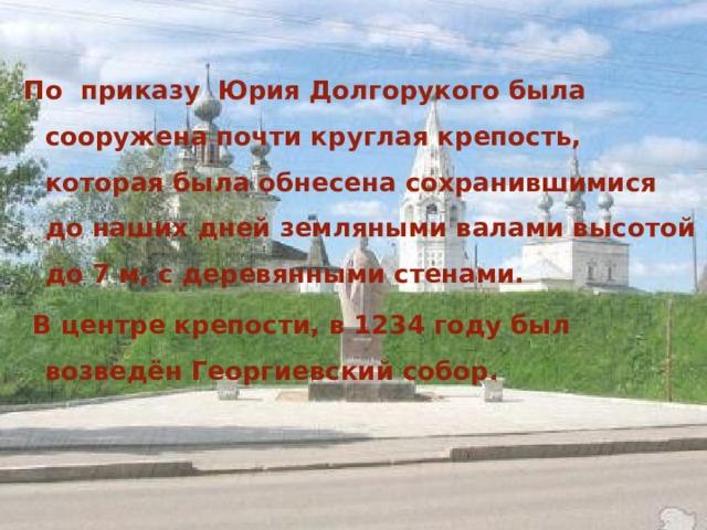 По приказу Юрия Долгорукого была сооружена почти круглая крепость, которая была обнесена сохранившимися до наших дней земляными валами высотой до 7 м, с деревянными стенами.  В центре крепости, в 1234 году был возведён Георгиевский собор.