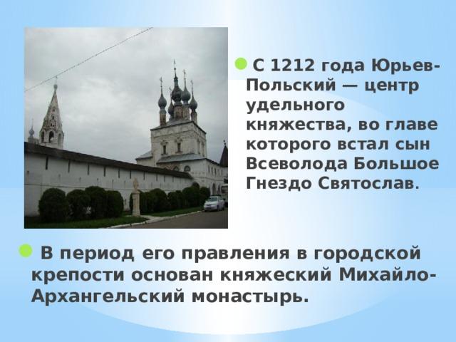 С 1212 года Юрьев-Польский — центр удельного княжества, во главе которого встал сын Всеволода Большое Гнездо Святослав . В период его правления в городской крепости основан княжеский Михайло-Архангельский монастырь.