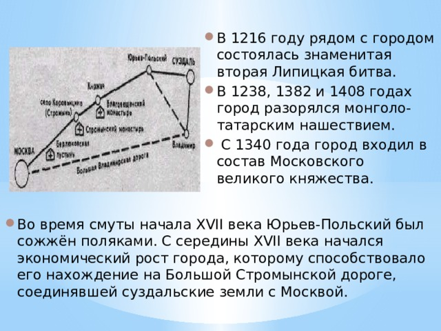 В 1216 году рядом с городом состоялась знаменитая вторая Липицкая битва. В 1238, 1382 и 1408 годах город разорялся монголо-татарским нашествием.  С 1340 года город входил в состав Московского великого княжества. Во время смуты начала XVII века Юрьев-Польский был сожжён поляками. С середины XVII века начался экономический рост города, которому способствовало его нахождение на Большой Стромынской дороге, соединявшей суздальские земли с Москвой.
