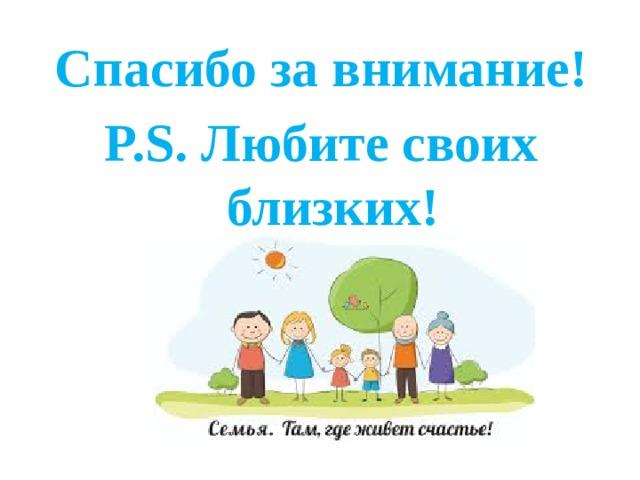 Спасибо за внимание! P.S. Любите своих близких!