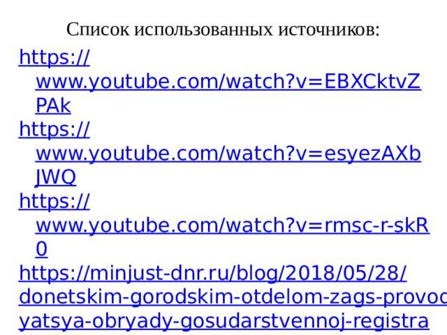 Список использованных источников: https:// www.youtube.com/watch?v=EBXCktvZPAk https:// www.youtube.com/watch?v=esyezAXbJWQ https:// www.youtube.com/watch?v=rmsc-r-skR0 https://minjust-dnr.ru/blog/2018/05/28/donetskim-gorodskim-otdelom-zags-provodyatsya-obryady-gosudarstvennoj-registratsii-braka-v-uchrezhdenii-ispolneniya-nakazanij / https://proau.info/2013-g-strany-gde-razresheny-odnopolye-braki/