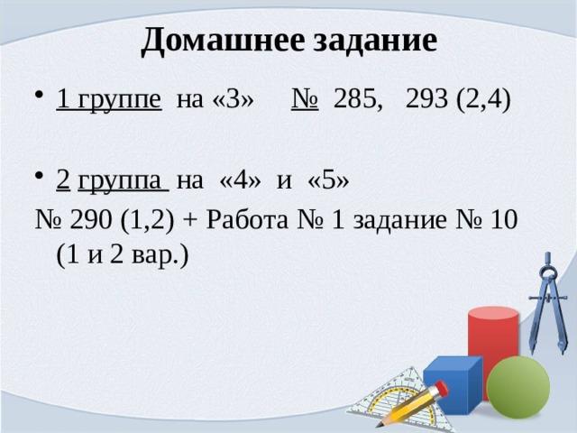 Домашнее задание 1 группе на «3» № 285, 293 (2,4) 2  группа на «4» и «5» № 290 (1,2) + Работа № 1 задание № 10 (1 и 2 вар.)