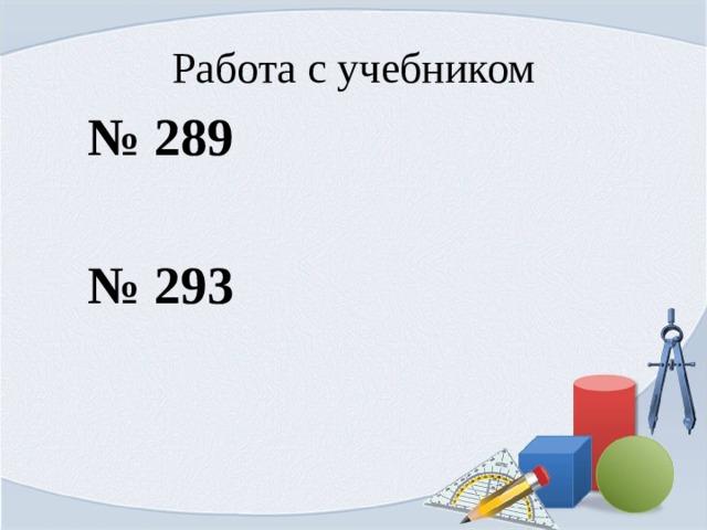 Работа с учебником № 289 № 293