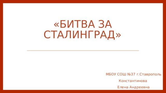 «Битва за Сталинград»   МБОУ СОШ №37 г.Ставрополь Константинова Елена Андреевна