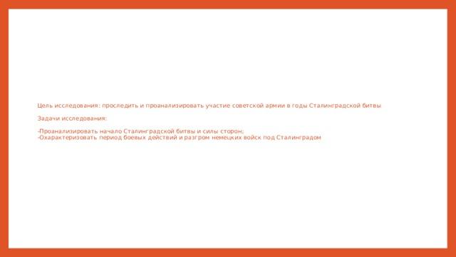 Цель исследования: проследить и проанализировать участие советской армии в годы Сталинградской битвы   Задачи исследования:    -Проанализировать начало Сталинградской битвы и силы сторон;  -Охарактеризовать период боевых действий и разгром немецких войск под Сталинградом