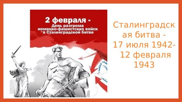 Сталинградская битва -  17 июля1942-  12 февраля 1943