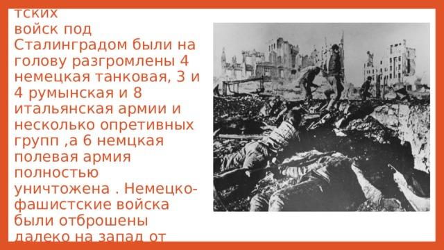 В результате контрнаступлениясоветских  войскпод Сталинградом были на голову разгромлены 4 немецкая танковая, 3 и 4 румынская и 8 итальянская армии и несколько опретивных групп,а 6 немцкая полевая армия полностью уничтожена . Немецко- фашистские войска были отброшены далеко на запад от Волги.