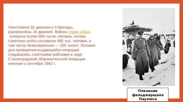 Уничтожено 32 дивизии и 3 бригады, разгромлены 16 дивизий. Войска стран «Оси» потеряли более 800 тысяч человек, потери советских войск составили 485 тыс. человек, в том числе безвозвратные— 155 тысяч [ . Условия для проведения выдающейся операции создавались советскими войсками в ходе Сталинградской оборонительной операции начиная с сентября 1942г. Пленение фельдмаршала Паулюса