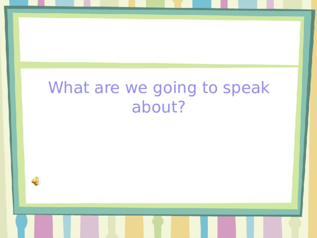What are we going to speak about?