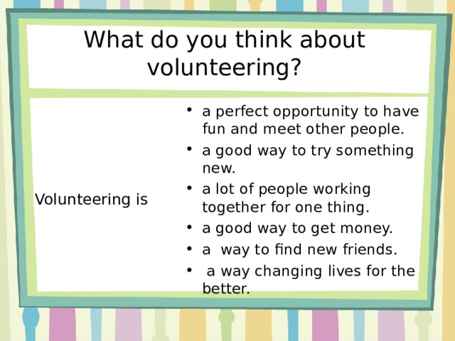 What do you think about volunteering? a perfect opportunity to have fun and meet other people. a good way to try something new. a lot of people working together for one thing. a good way to get money. a way to find new friends.  a way changing lives for the better. Volunteering is
