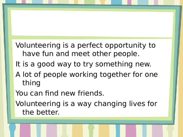 Volunteering is a perfect opportunity to have fun and meet other people. It is a good way to try something new. A lot of people working together for one thing You can find new friends. Volunteering is a way changing lives for the better.