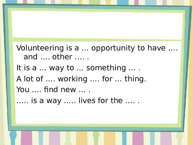 Volunteering is a … opportunity to have …. and …. other …. . It is a … way to … something … . A lot of …. working …. for … thing. You …. find new … . … .. is a way ….. lives for the …. .