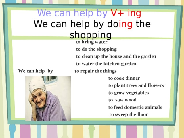 We can help by  V+ ing   We can help by  do ing  the shopping       to bring water  to do the shopping  to clean up the house and the garden  to water the kitchen garden  We can help byto repair the things  to cook dinner  to plant trees and flowers  to grow vegetables  to saw wood  to feed domestic animals  t o sweep the floor