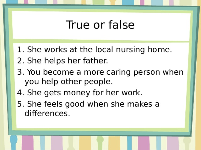 True or false 1. She works at the local nursing home. 2. She helps her father. 3. You become a more caring person when you help other people. 4. She gets money for her work. 5. She feels good when she makes a differences.