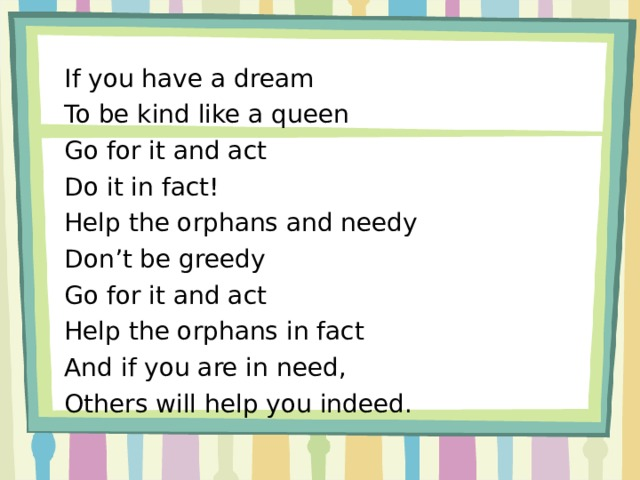 If you have a dream To be kind like a queen Go for it and act Do it in fact! Help the orphans and needy Don't be greedy Go for it and act Help the orphans in fact And if you are in need, Others will help you indeed.