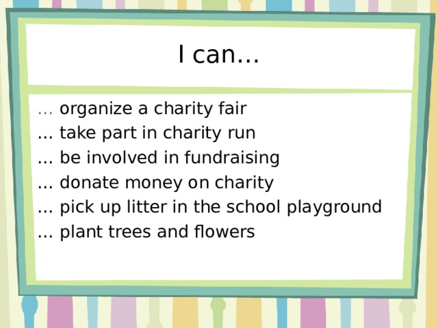 I can… …  organize a charity fair … take part in charity run …  be involved in fundraising … donate money on charity … pick up litter in the school playground … plant trees and flowers